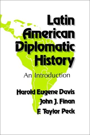 Latin American Diplomatic History: An Introduction, HAROLD EUGENE DAVIS, F. TAYLOR PECK, JOHN J. FINAN