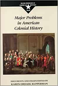american colonial document essay history in major problem Major problems in the history of american sexuality : documents and essays responsibility edited by kathy peiss imprint boston : houghton mifflin co, c2002 physical description xvii, 516 p 24 cm series major problems in american history series anglo-american colonies documents 1.