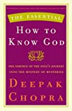 The Essential How to Know God: The Essence of the Soul's Journey Into the Mystery of Mysteries (Essential Deepak Chopra)