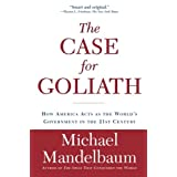 The Case for Goliath: How America Acts as the World�s Government in the ~ Michael Mandelbaum
