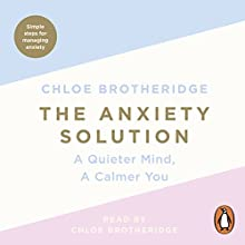 The Anxiety Solution: A Quieter Mind, a Calmer You Audiobook by Chloe Brotheridge Narrated by Chloe Brotheridge