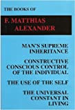 The Books of F. Matthias Alexander: Man's Supreme Inheritance, Constructive Conscious Control of the Individual, The Use of the Self, The Universal Constant in Living