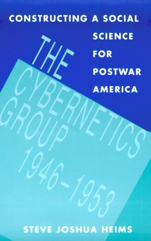 Constructing a Social Science for Postwar America: The Cybernetics Group, 1946-1953