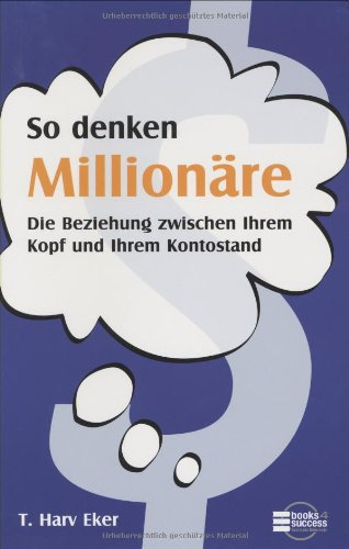 Eker T. Harv, So denken Millionäre. Die Beziehung zwischen Ihrem Kopf und Ihrem Kontostand.