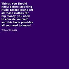 Things You Should Know Before Modeling Nude: Before Taking off All Those Clothes for Big Money, You Need to Educate Yourself (       UNABRIDGED) by Trevor Clinger Narrated by Trevor Clinger