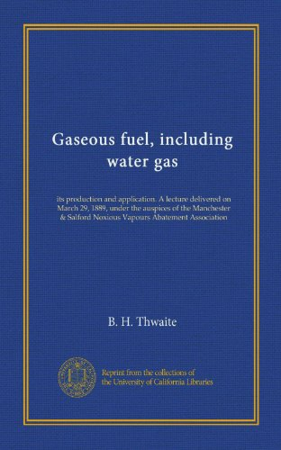 Gaseous fuel, including water gas: its production and application. A lecture delivered on March 29, 1889, under the auspices of the Manchester & Salford Noxious Vapours Abatement Association PDF Download Free