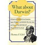 What about Darwin?: All Species of Opinion from Scientists, Sages, Friends, and Enemies Who Met, Read, and Discussed the Naturalist Who Changed the World ~ Thomas F. Glick