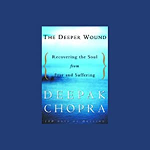 The Deeper Wound: Recovering the Soul from Fear and Suffering | [Deepak Chopra]