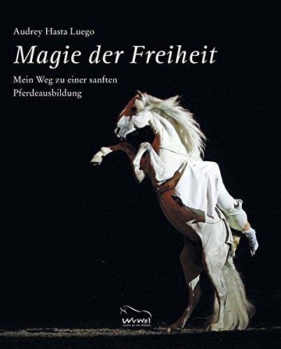 Magie der Freiheit: Mein Weg  zu einer sanften Pferdeausbildung
