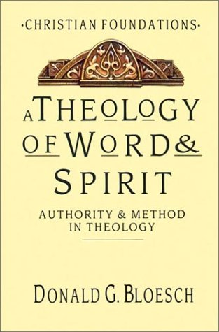 A Theology of Word & Spirit: Authority & Method in Theology (Christian Foundations) (Christian Foundations, Vol 1), Donald G. Bloesch
