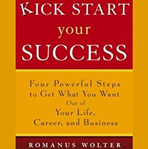 Kick Start Your Success: Four Powerful Steps to Get What You Want Out of Life | [Romanus Wolter]