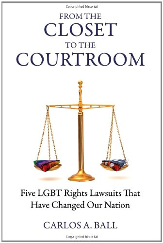 From the Closet to the Courtroom: Five LGBT Rights Lawsuits That Have Changed Our Nation (Queer Action/Queer Ideas Book)