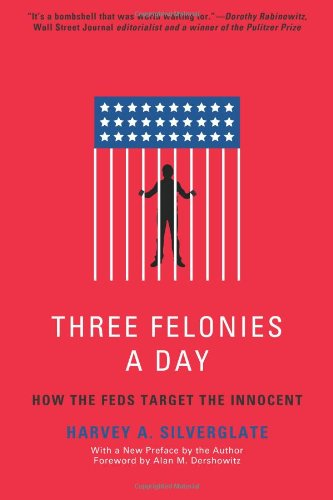 Three Felonies A Day: How the Feds Target the Innocent: Harvey Silverglate, Alan M. Dershowitz: 9781594035227: Amazon.com: Books