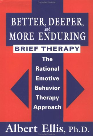 Better, Deeper And More Enduring Brief Therapy  The Rational Emotive Behavior Therapy Approach, Albert Ellis