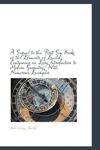 A Sequel to the First Six Books of the Elements of Euclid, Containing an Easy Introduction to Modern