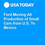 Ford Moving All Production of Small Cars from U.S. To Mexico | Greg Gardner,Brent Snavely