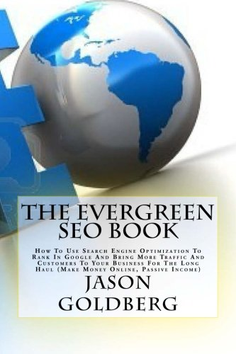 The Evergreen Seo Book: How To Use Search Engine Optimization To Rank In Google And Bring More Traffic And Customers To Your Business For The Long Haul (Make Money Online, Passive Income)