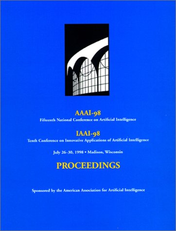 AAAI-98: Proceedings of the Fifteenth National Conference on Artificial Intelligence and the Tenth Annual Conference on Innovative Applications of Artificial Intelligence (2 volume set)