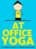At Office Yoga: Your At Work Yoga Guide For Stiff Bodies That Sit All Day (Just Do Yoga)