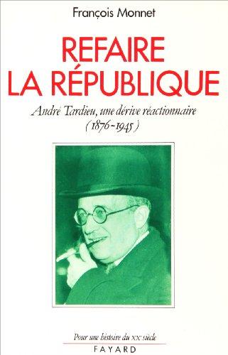Refaire la Republique: Andre Tardieu, une derive reactionnaire (1876-1945) (Pour une histoire du XXe siecle) (French Edition)