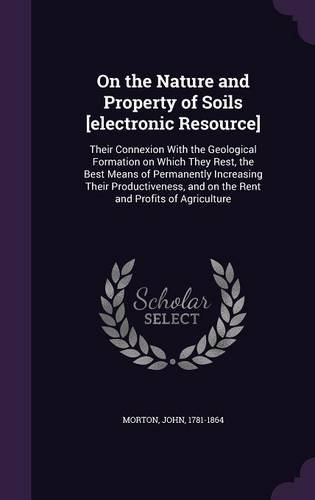 On the Nature and Property of Soils [electronic Resource]: Their Connexion With the Geological Formation on Which They Rest, the Best Means of ... and on the Rent and Profits of Agriculture