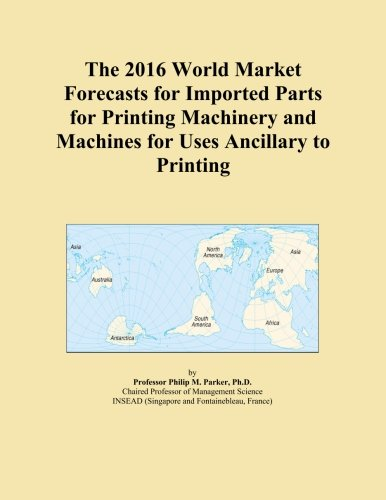 The 2016 World Market Forecasts for Imported Parts for Printing Machinery and Machines for Uses Ancillary to Printing (Printing Machinery Parts compare prices)