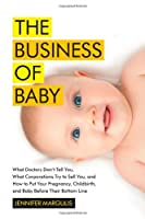 The Business of Baby: What Doctors Don&#39;t Tell You, What Corporations Try to Sell You, and How to Put Your Pregnancy, Childbirth, and Baby Before Their Bottom Line