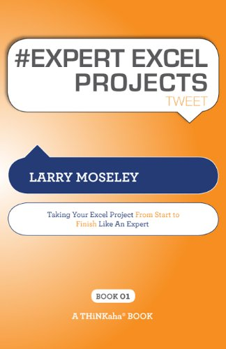 # EXPERT EXCEL PROJECTS tweet Book01: Taking Your Excel Project from Start To Finish Like an Expert, by Larry Moseley