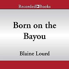 Born on the Bayou: A Memoir Audiobook by Blaine Lourd Narrated by Blaine Lourd