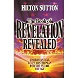 The book of Revelation revealed: Understanding God's master plan for the end of the age (1577940571) by Sutton, Hilton