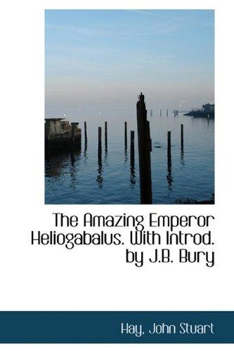 The Amazing Emperor Heliogabalus. With Introd. by J.B. Bury