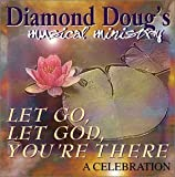 Diamond Doug's Musical Ministry Let Go, Let God, Your'e There - A Celebration