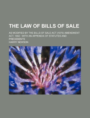 The Law of Bills of Sale; As Modified by the Bills of Sale Act (1878) Amendment Act, 1882 With an Appendix of Statutes and Precedents