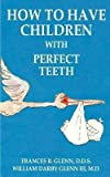 img - for How to Have Children with Perfect Teeth (Paperback)--by Frances B. Glenn [2000 Edition] book / textbook / text book