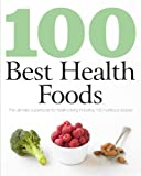 100 Best Health Foods: The Ultimate Superfoods for Healthy Living Including 100 Nutritious Recipes