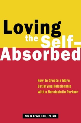 Loving the Self-Absorbed: How to Create a More Satisfying Relationship with a Narcissistic Partner, Nina W. Brown