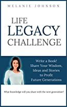LIFE LEGACY CHALLENGE: WRITE A BOOK! SHARE YOUR WISDOM, IDEAS AND STORIES TO PROFIT FUTURE GENERATIONS