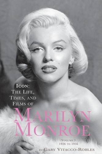 Icon: The Life, Times, and Films of Marilyn Monroe Volume 1 1926 to 1956