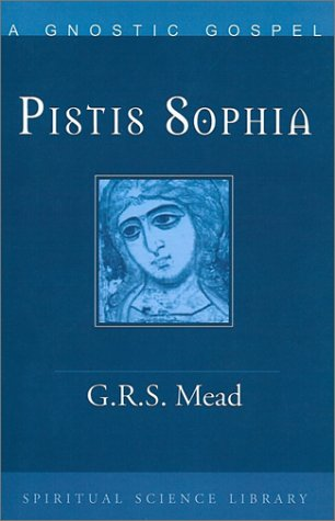 Pistis Sophia: a Gnostic gospel: a Gnostic miscellany, being for the most part extracts from the books of the Saviour to which are added excerpts from a cognate literature, G. R. S. MEAD