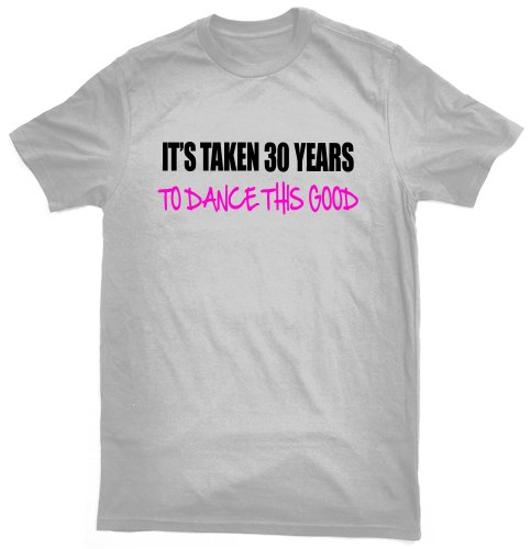 It's taken 30 years to dance this good T-shirt - ideal birthday gift for 30 year old dancer