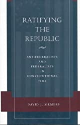 Ratifying the Republic: Antifederalists and Federalists in Constitutional Time