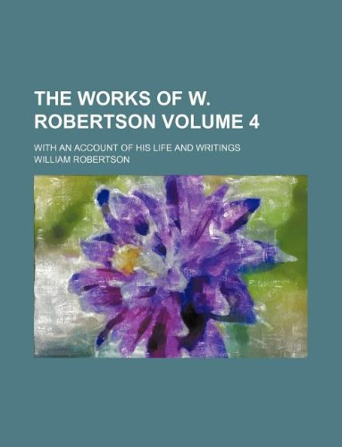 The works of W. Robertson Volume 4; With an account of his life and writings