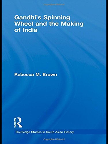 Gandhi's Spinning Wheel and the Making of India (Routledge Studies in South Asian History)
