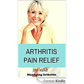 Arthritis Pain Relief: Your Overall Guide to Managing Arthritis ((arthritis pain relief, arthritis cure, arthritis pain, arthritis pain relief, arthritis ... relief, Osteoarth.)) (English Edition)