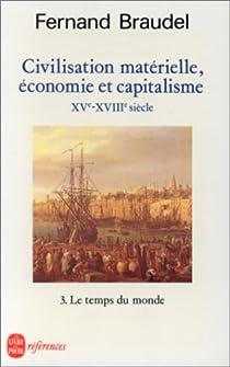 Civilisation matérielle, économie et capitalisme, XVe-XVIIIe siècle Tome 3 : Le Temps du Monde par Braudel