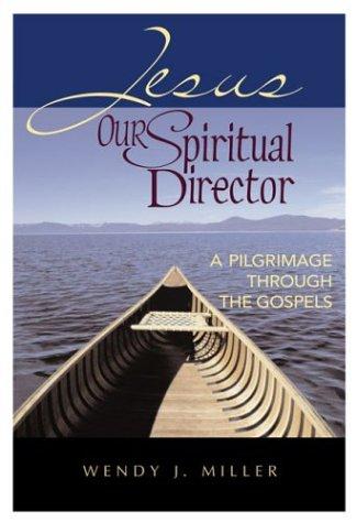 Jesus, Our Spiritual Director: A Pilgrimage through the Gospels Wendy J. Miller