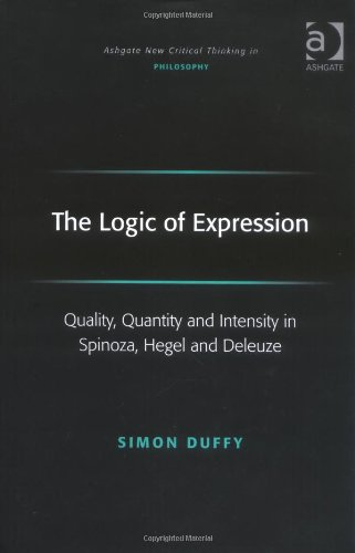 The Logic of Expression: Quality, Quantity and Intensity in Spinoza, Hegel and Deleuze (Ashgate New Critical Thinking in Philosophy)