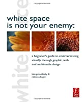 White Space is Not Your Enemy: A Beginner's Guide to Communicating Visually through Graphic, Web and Multimedia Design