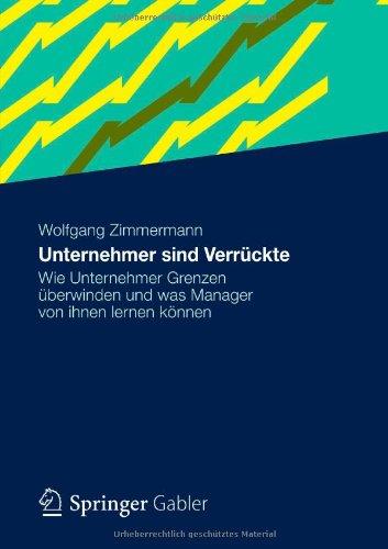 Zimmermann Wolfgang, Unternehmer sind Verrückte. Wie Unternehmer Grenzen überwinden und was Manager von ihnen lernen können.