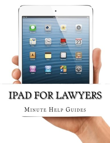 iPad for Lawyers: The Essential Guide to How Lawyers Are Using iPad's in the Workplace, What Apps (Paid and Free) You Ne